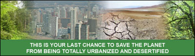 THIS IS YOUR LAST CHANCE TO SAVE THE PLANET FROM BEING TOTALLY URBANIZED AND DESERTIFIED